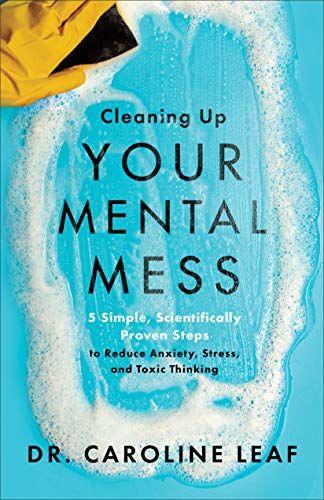 Cleaning Up Your Mental Mess - Caroline Leaf